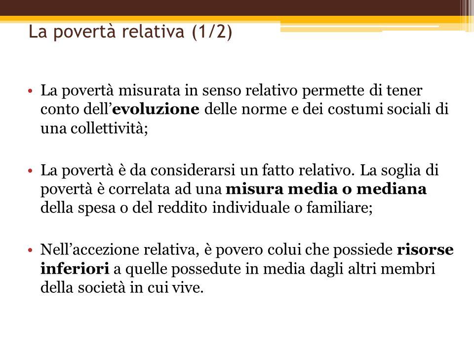 La povertà relativa (1/2) La povertà misurata in senso relativo permette di tener conto dellevoluzione delle norme e dei costumi sociali di una collet
