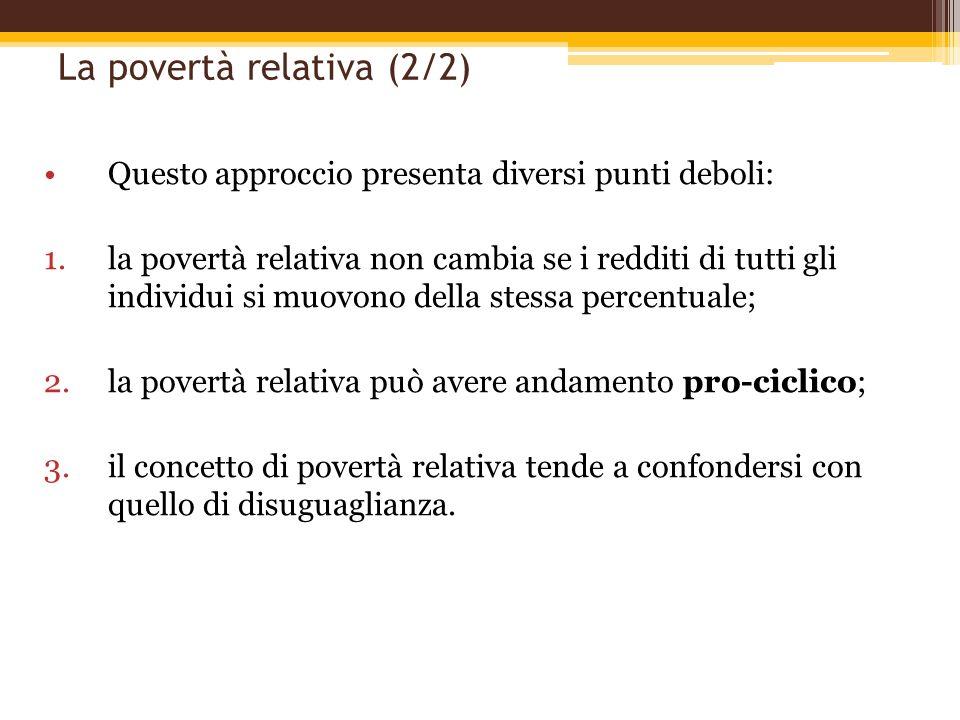 La povertà relativa (2/2) Questo approccio presenta diversi punti deboli: 1.la povertà relativa non cambia se i redditi di tutti gli individui si muov