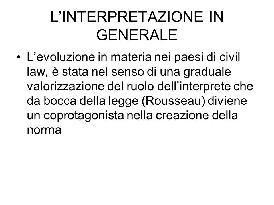 LINTERPRETAZIONE IN GENERALE Levoluzione in materia nei paesi di civil law, è stata nel senso di una graduale valorizzazione del ruolo dellinterprete che da bocca della legge (Rousseau) diviene un coprotagonista nella creazione della norma
