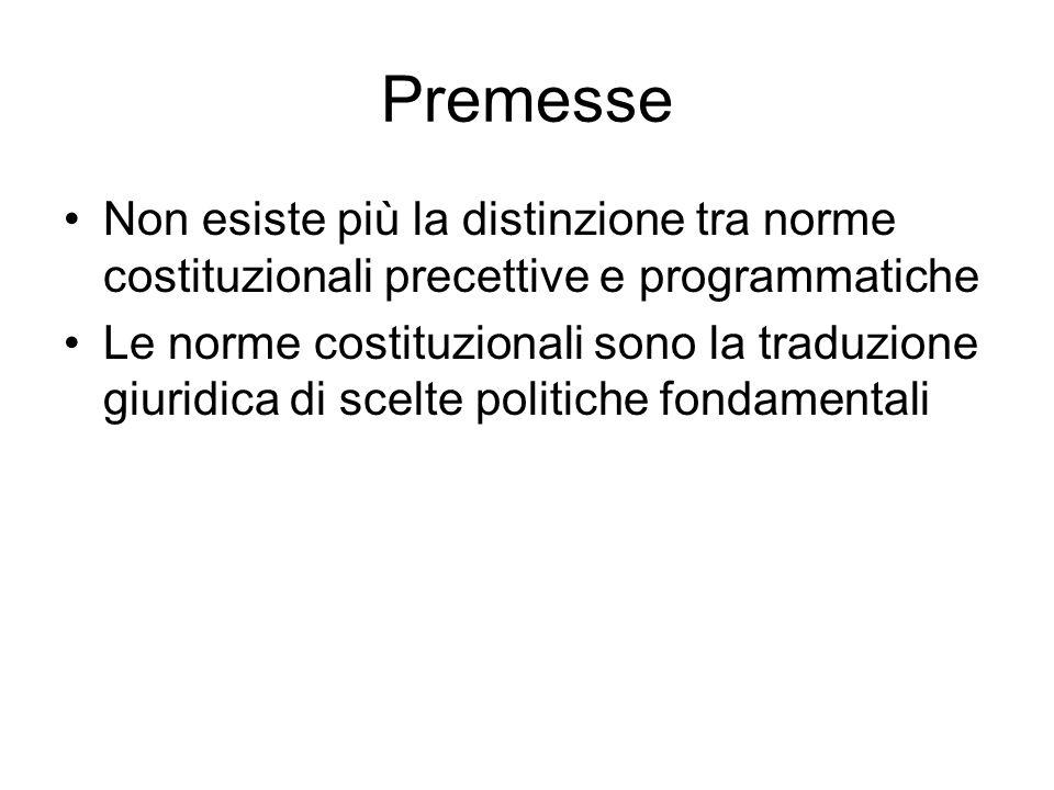 Premesse Non esiste più la distinzione tra norme costituzionali precettive e programmatiche Le norme costituzionali sono la traduzione giuridica di scelte politiche fondamentali
