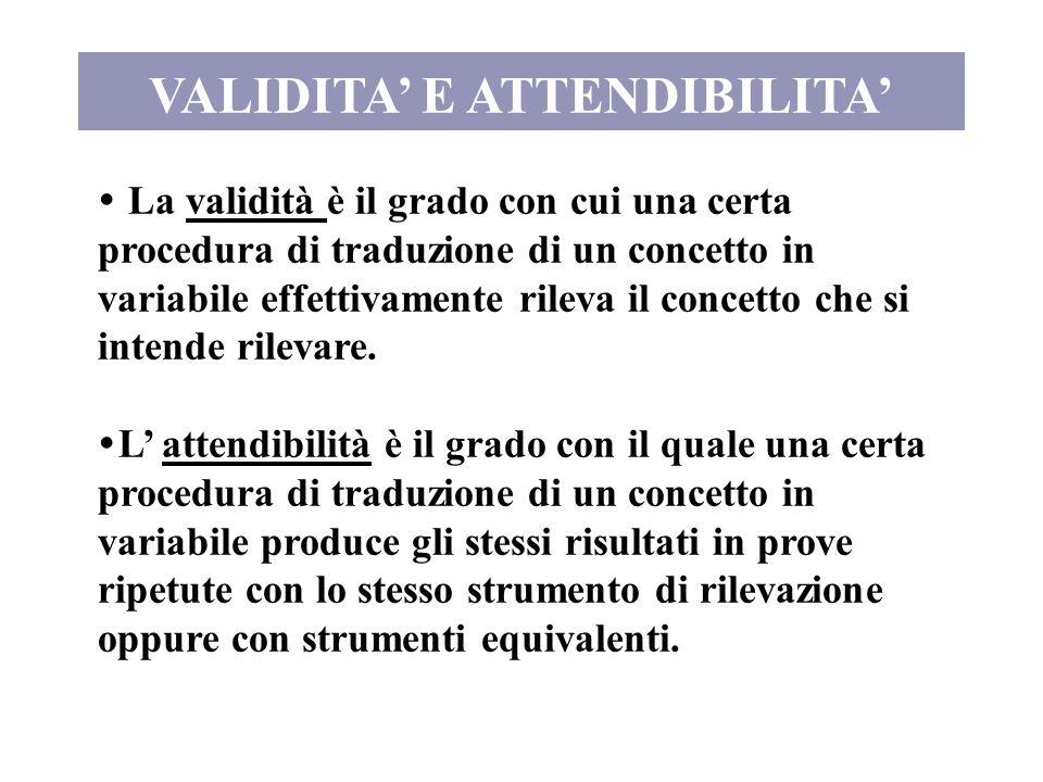 VALIDITA E ATTENDIBILITA La validità è il grado con cui una certa procedura di traduzione di un concetto in variabile effettivamente rileva il concett