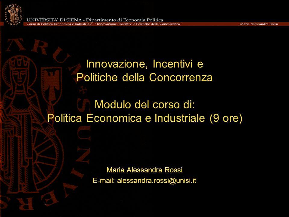 Innovazione, Incentivi e Politiche della Concorrenza Modulo del corso di: Politica Economica e Industriale (9 ore) Maria Alessandra Rossi E-mail: alessandra.rossi@unisi.it