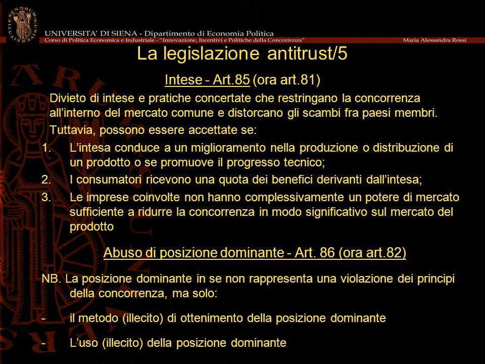 La legislazione antitrust/5 Intese - Art.85 (ora art.81) Divieto di intese e pratiche concertate che restringano la concorrenza allinterno del mercato comune e distorcano gli scambi fra paesi membri.
