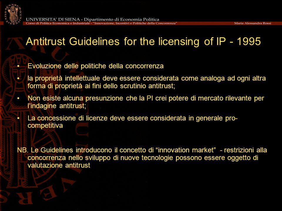 Antitrust Guidelines for the licensing of IP - 1995 Evoluzione delle politiche della concorrenza la proprietà intellettuale deve essere considerata come analoga ad ogni altra forma di proprietà ai fini dello scrutinio antitrust; Non esiste alcuna presunzione che la PI crei potere di mercato rilevante per lindagine antitrust; La concessione di licenze deve essere considerata in generale pro- competitiva NB.