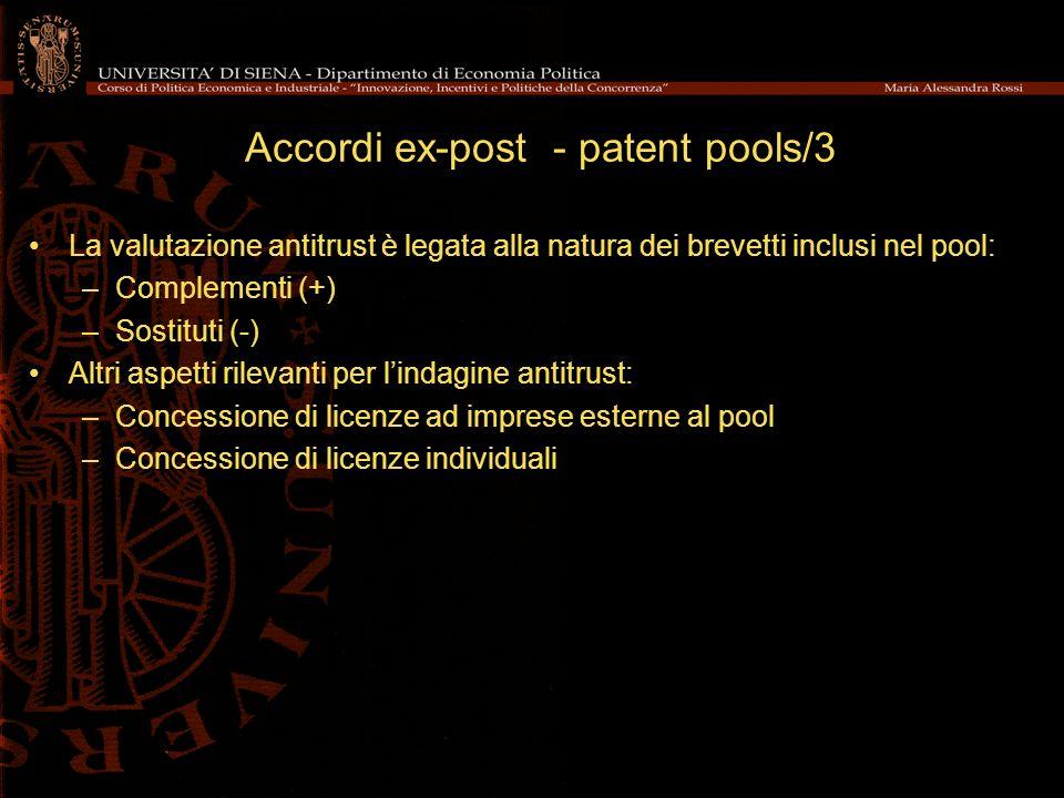 Accordi ex-post - patent pools/3 La valutazione antitrust è legata alla natura dei brevetti inclusi nel pool: –Complementi (+) –Sostituti (-) Altri aspetti rilevanti per lindagine antitrust: –Concessione di licenze ad imprese esterne al pool –Concessione di licenze individuali