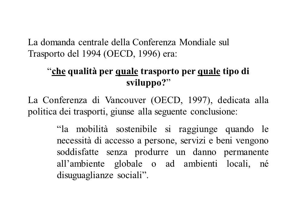 La domanda centrale della Conferenza Mondiale sul Trasporto del 1994 (OECD, 1996) era: che qualità per quale trasporto per quale tipo di sviluppo? La