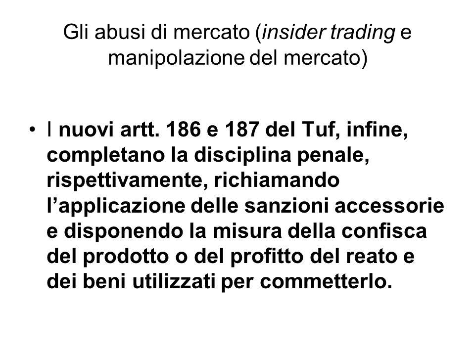 Gli abusi di mercato (insider trading e manipolazione del mercato) I nuovi artt. 186 e 187 del Tuf, infine, completano la disciplina penale, rispettiv