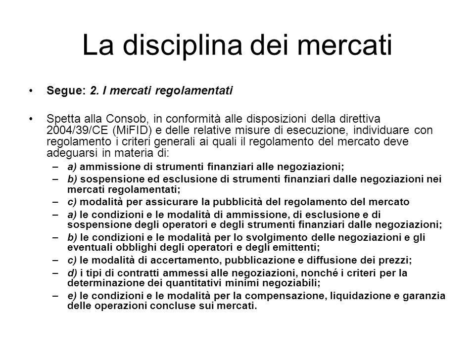 La disciplina dei mercati Segue: 2. I mercati regolamentati Spetta alla Consob, in conformità alle disposizioni della direttiva 2004/39/CE (MiFID) e d