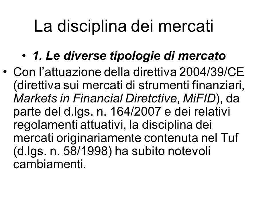 La disciplina dei mercati 1. Le diverse tipologie di mercato Con lattuazione della direttiva 2004/39/CE (direttiva sui mercati di strumenti finanziari