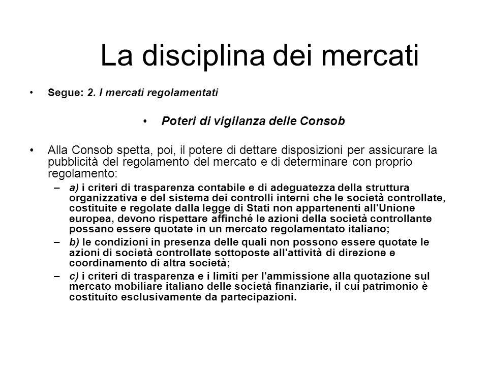 La disciplina dei mercati Segue: 2. I mercati regolamentati Poteri di vigilanza delle Consob Alla Consob spetta, poi, il potere di dettare disposizion