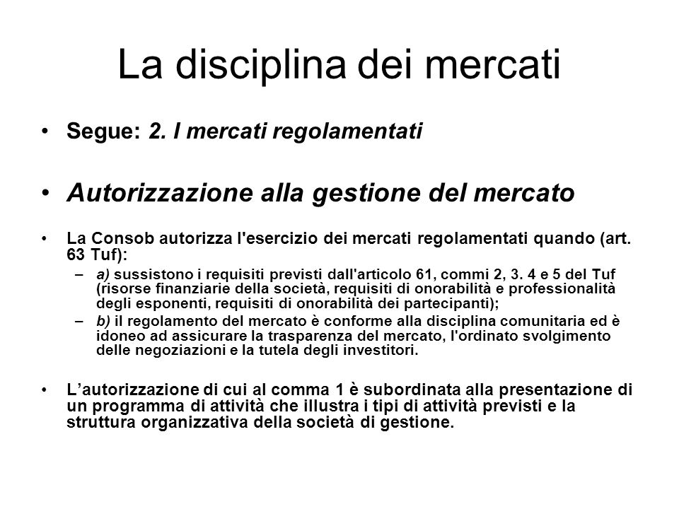 La disciplina dei mercati Segue: 2. I mercati regolamentati Autorizzazione alla gestione del mercato La Consob autorizza l'esercizio dei mercati regol