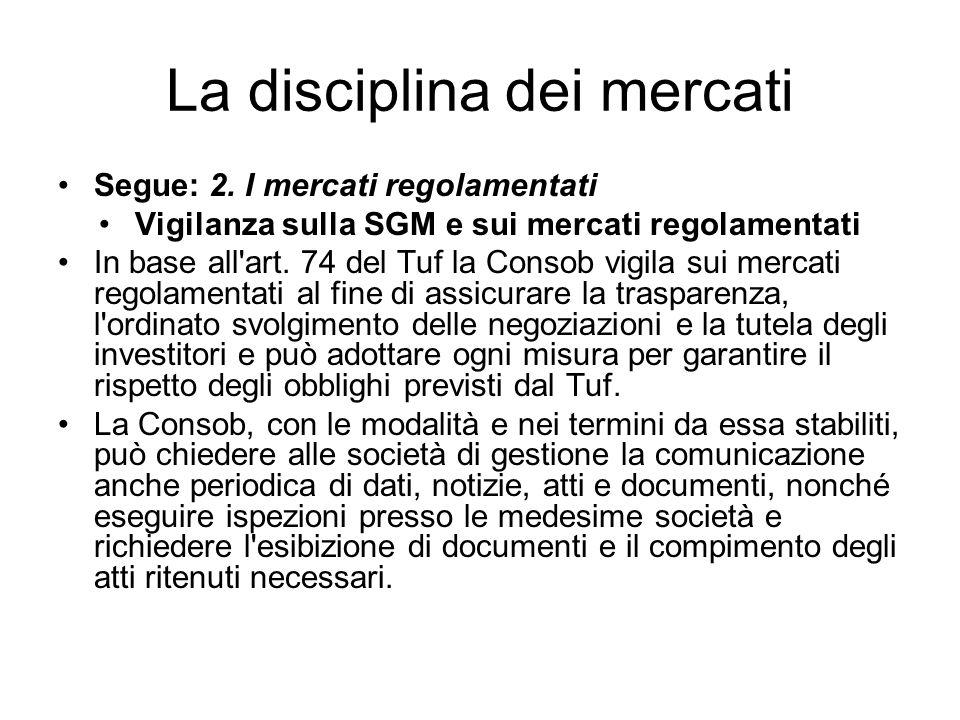 La disciplina dei mercati Segue: 2. I mercati regolamentati Vigilanza sulla SGM e sui mercati regolamentati In base all'art. 74 del Tuf la Consob vigi
