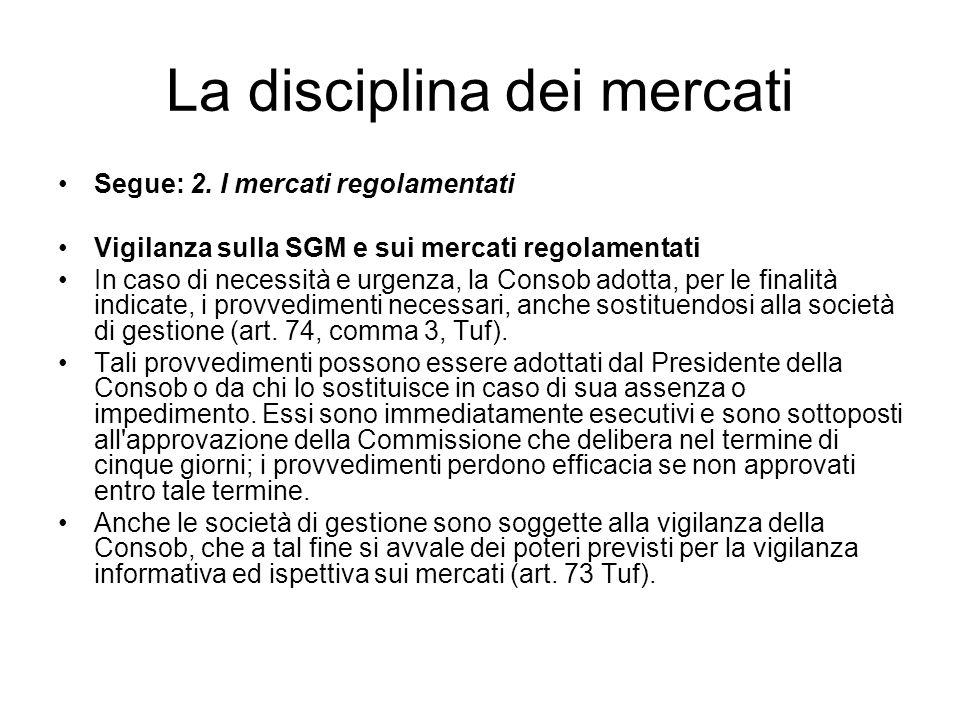 La disciplina dei mercati Segue: 2. I mercati regolamentati Vigilanza sulla SGM e sui mercati regolamentati In caso di necessità e urgenza, la Consob