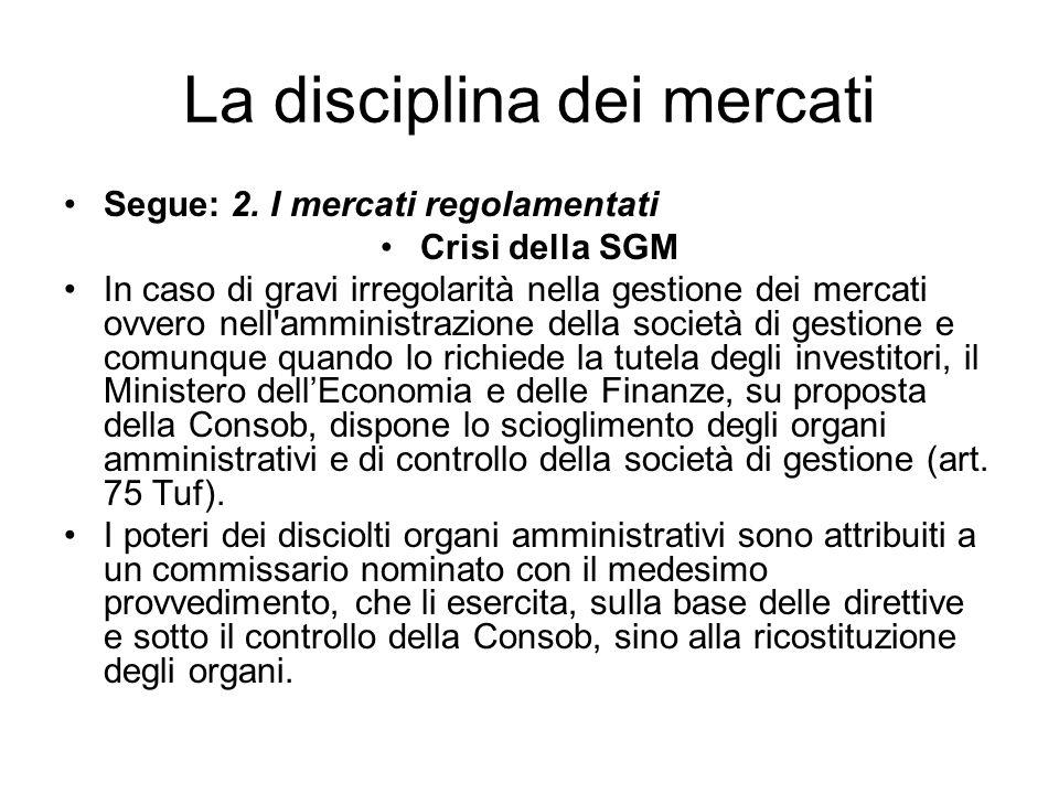 La disciplina dei mercati Segue: 2. I mercati regolamentati Crisi della SGM In caso di gravi irregolarità nella gestione dei mercati ovvero nell'ammin