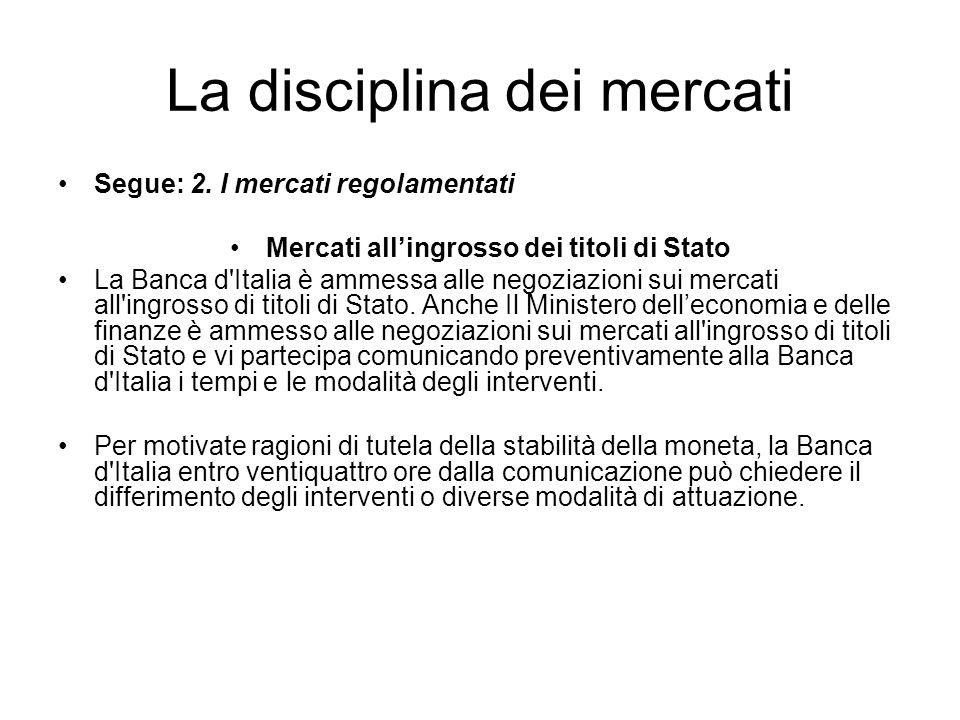 La disciplina dei mercati Segue: 2. I mercati regolamentati Mercati allingrosso dei titoli di Stato La Banca d'Italia è ammessa alle negoziazioni sui