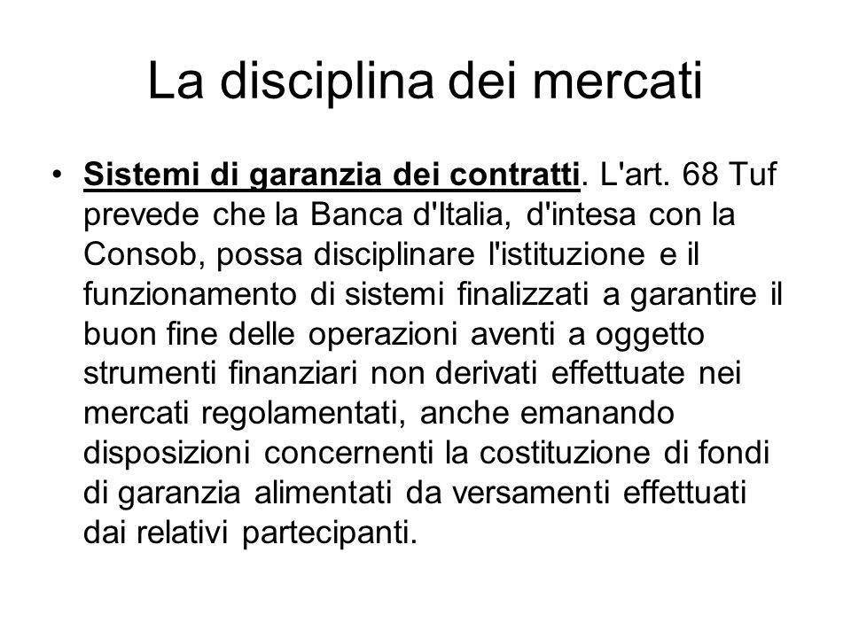 La disciplina dei mercati Sistemi di garanzia dei contratti. L'art. 68 Tuf prevede che la Banca d'Italia, d'intesa con la Consob, possa disciplinare l
