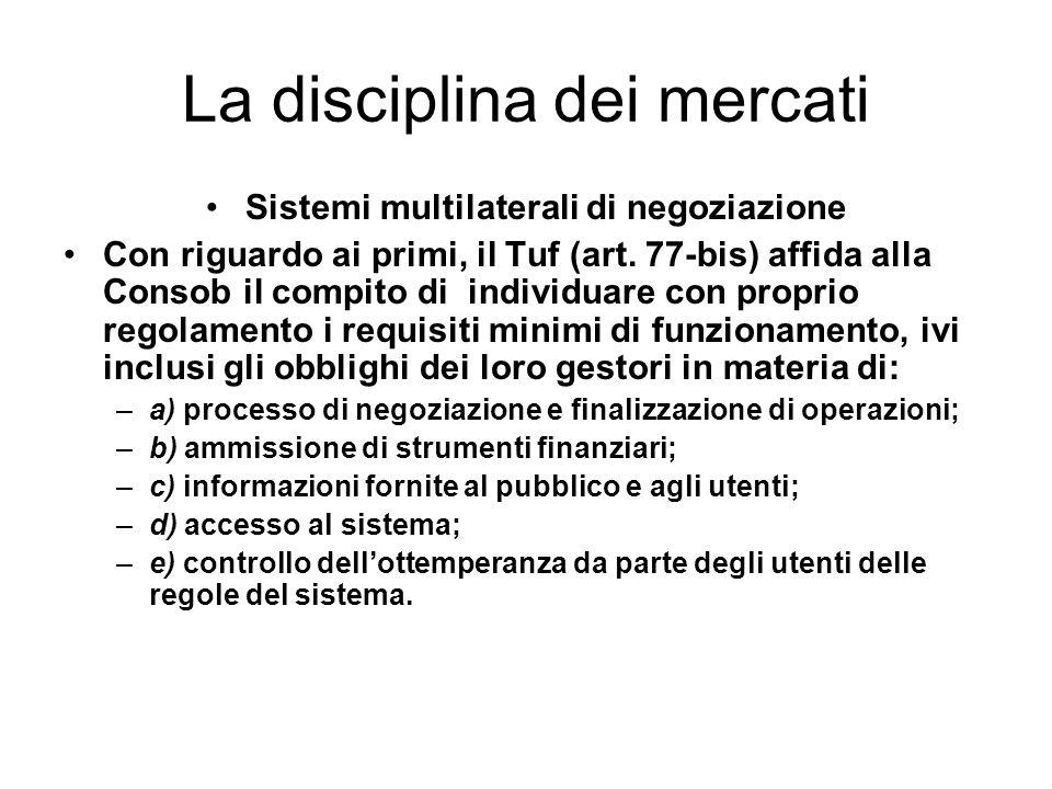 La disciplina dei mercati Sistemi multilaterali di negoziazione Con riguardo ai primi, il Tuf (art. 77-bis) affida alla Consob il compito di individua