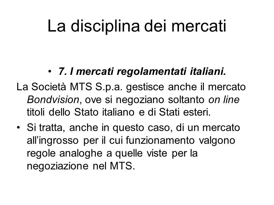 La disciplina dei mercati 7. I mercati regolamentati italiani. La Società MTS S.p.a. gestisce anche il mercato Bondvision, ove si negoziano soltanto o