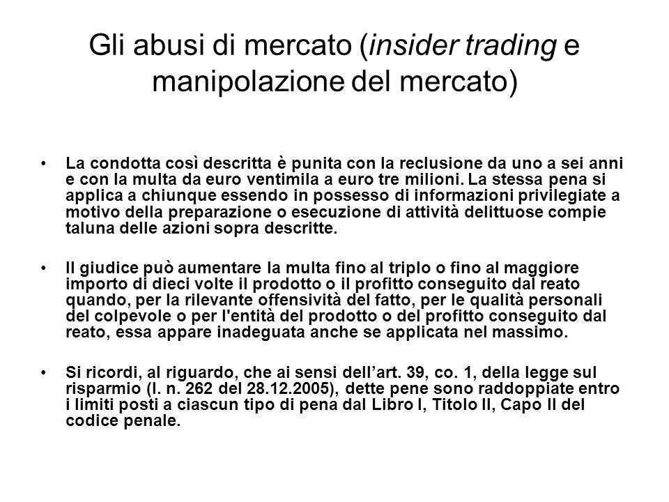 Gli abusi di mercato (insider trading e manipolazione del mercato) La condotta così descritta è punita con la reclusione da uno a sei anni e con la mu