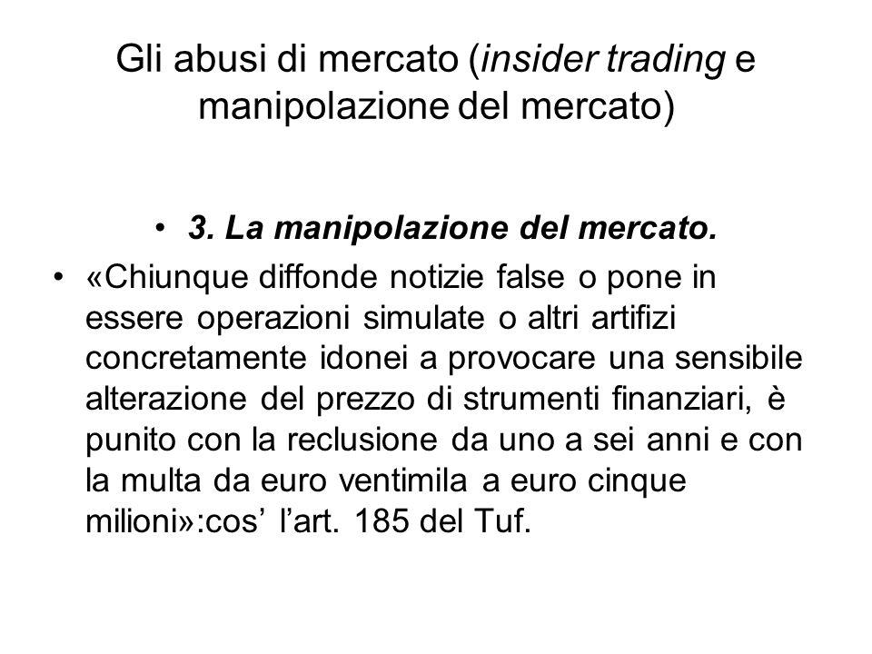 Gli abusi di mercato (insider trading e manipolazione del mercato) 3. La manipolazione del mercato. «Chiunque diffonde notizie false o pone in essere
