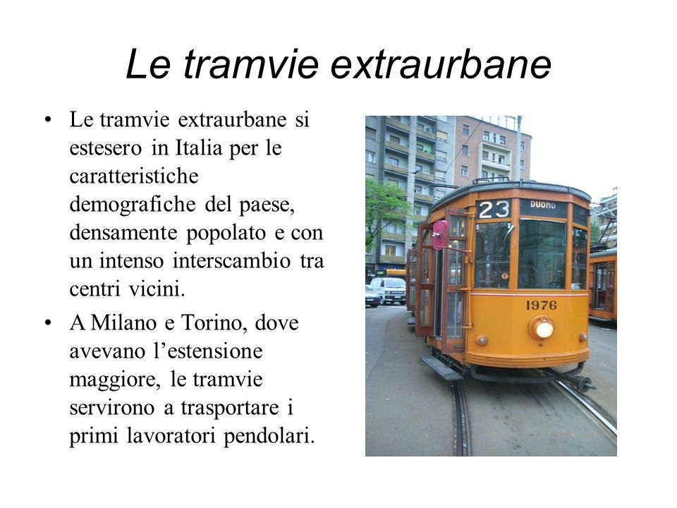 Le tramvie extraurbane Le tramvie extraurbane si estesero in Italia per le caratteristiche demografiche del paese, densamente popolato e con un intens