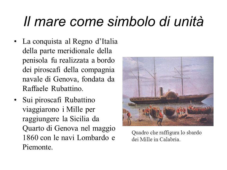 Il mare come simbolo di unità La conquista al Regno dItalia della parte meridionale della penisola fu realizzata a bordo dei piroscafi della compagnia