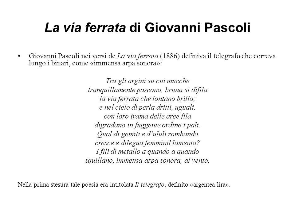 La via ferrata di Giovanni Pascoli Giovanni Pascoli nei versi de La via ferrata (1886) definiva il telegrafo che correva lungo i binari, come «immensa