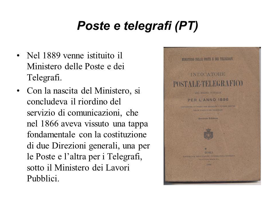 Poste e telegrafi (PT) Nel 1889 venne istituito il Ministero delle Poste e dei Telegrafi. Con la nascita del Ministero, si concludeva il riordino del