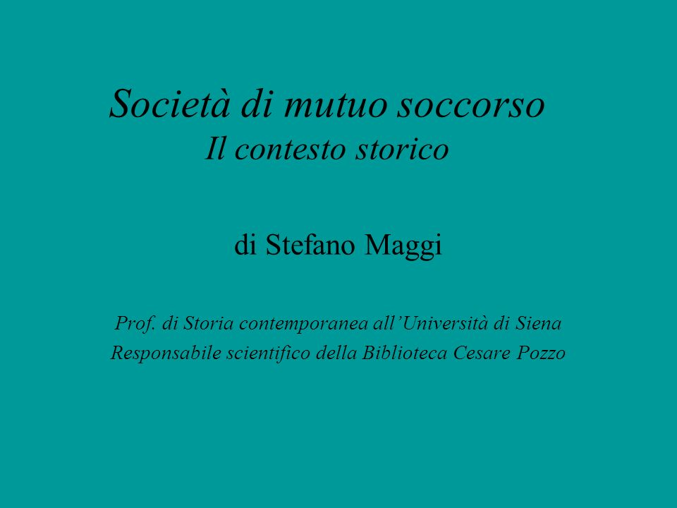 Società di mutuo soccorso Il contesto storico di Stefano Maggi Prof. di Storia contemporanea allUniversità di Siena Responsabile scientifico della Bib