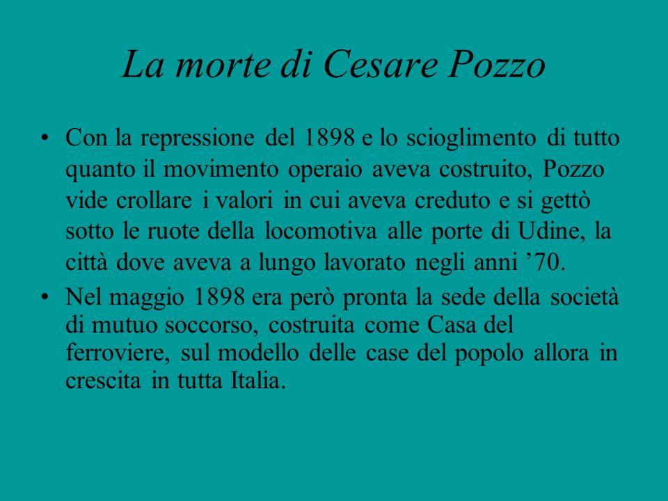 La morte di Cesare Pozzo Con la repressione del 1898 e lo scioglimento di tutto quanto il movimento operaio aveva costruito, Pozzo vide crollare i val