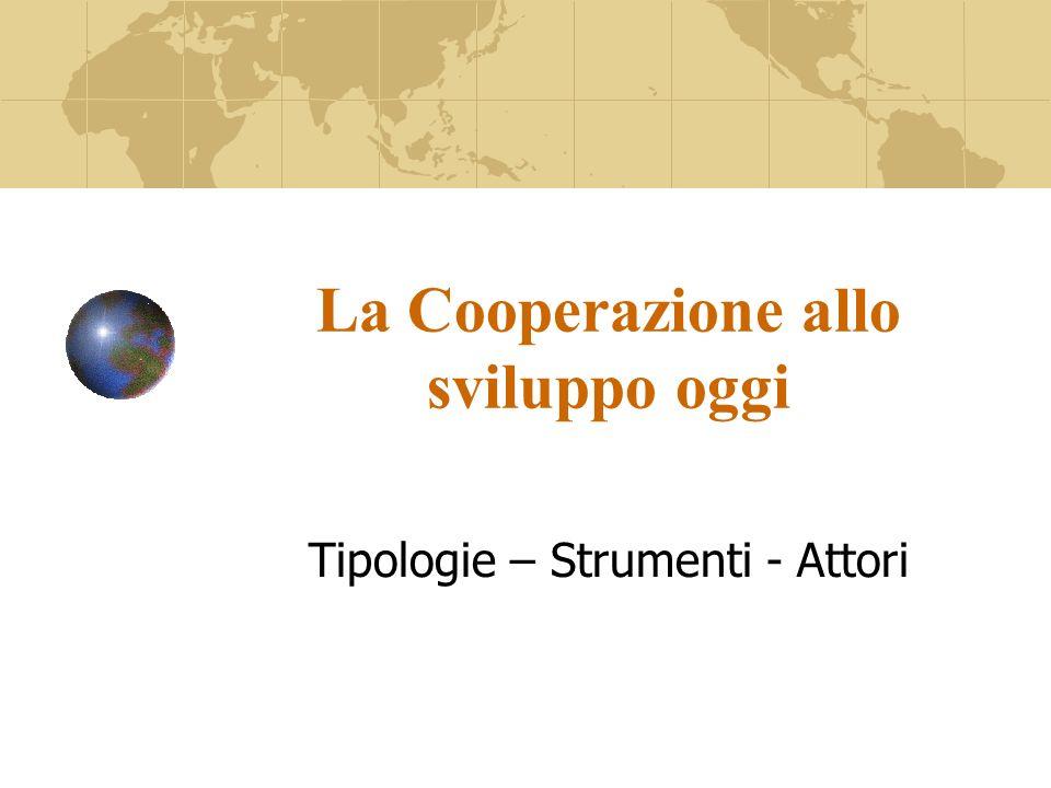 La Cooperazione allo sviluppo oggi Tipologie – Strumenti - Attori