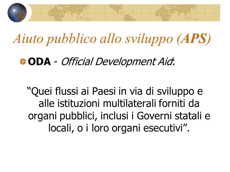 Aiuto pubblico allo sviluppo (APS) ODA - Official Development Aid: Quei flussi ai Paesi in via di sviluppo e alle istituzioni multilaterali forniti da organi pubblici, inclusi i Governi statali e locali, o i loro organi esecutivi.