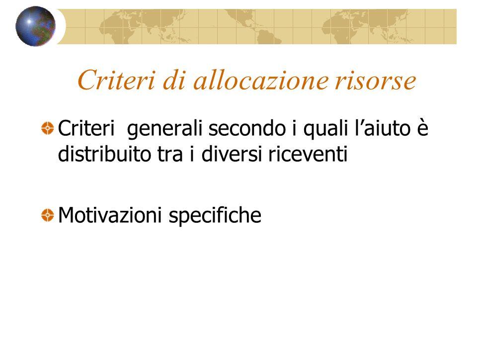 Criteri di allocazione risorse Criteri generali secondo i quali laiuto è distribuito tra i diversi riceventi Motivazioni specifiche