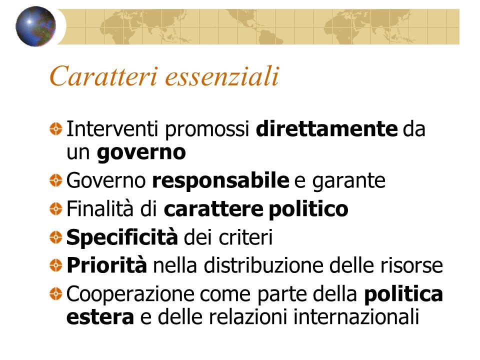 Interventi promossi direttamente da un governo Governo responsabile e garante Finalità di carattere politico Specificità dei criteri Priorità nella distribuzione delle risorse Cooperazione come parte della politica estera e delle relazioni internazionali Caratteri essenziali