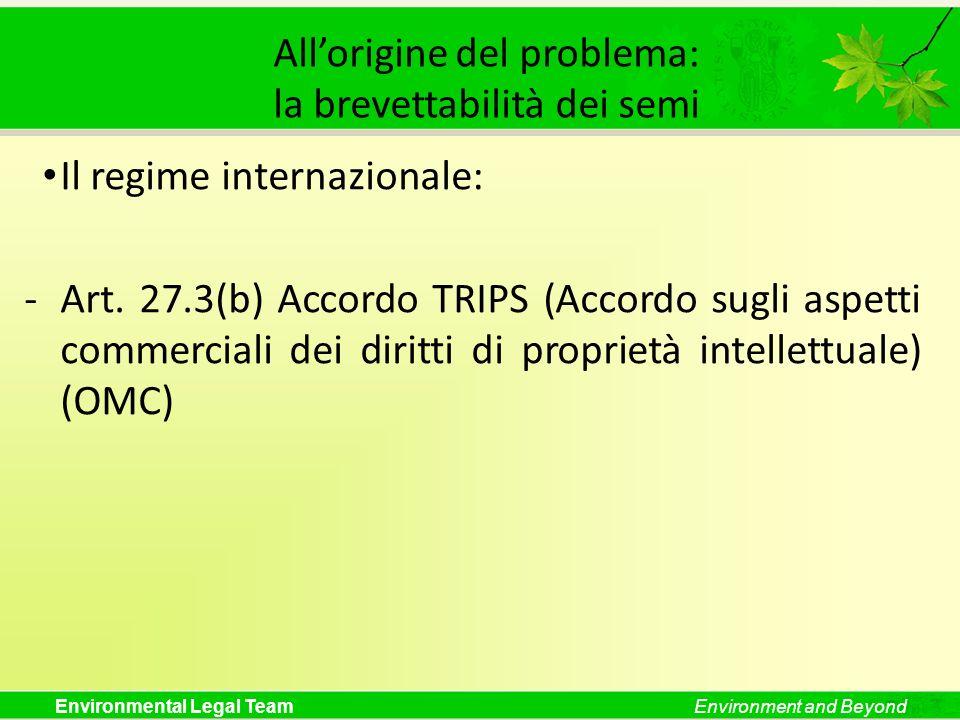 Environmental Legal TeamEnvironment and Beyond Allorigine del problema: la brevettabilità dei semi Il regime internazionale: -Art. 27.3(b) Accordo TRI
