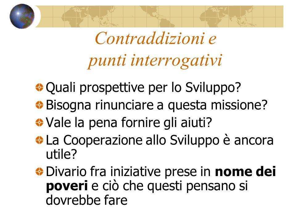 Contraddizioni e punti interrogativi Quali prospettive per lo Sviluppo? Bisogna rinunciare a questa missione? Vale la pena fornire gli aiuti? La Coope