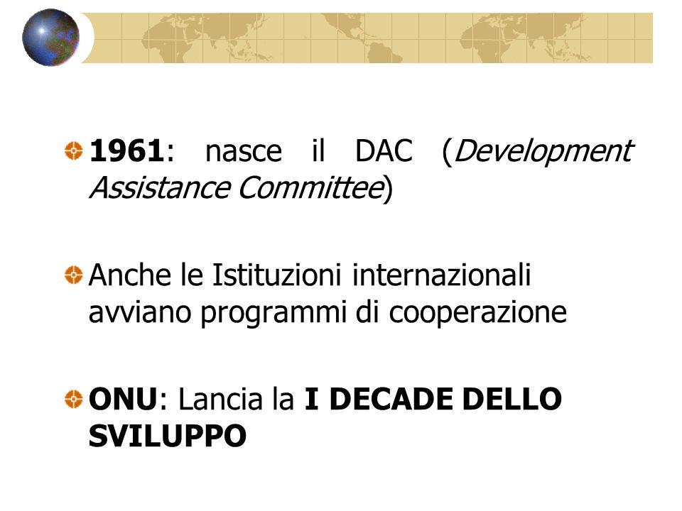 1961: nasce il DAC (Development Assistance Committee) Anche le Istituzioni internazionali avviano programmi di cooperazione ONU: Lancia la I DECADE DE