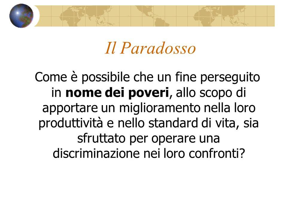 Il Paradosso Come è possibile che un fine perseguito in nome dei poveri, allo scopo di apportare un miglioramento nella loro produttività e nello stan