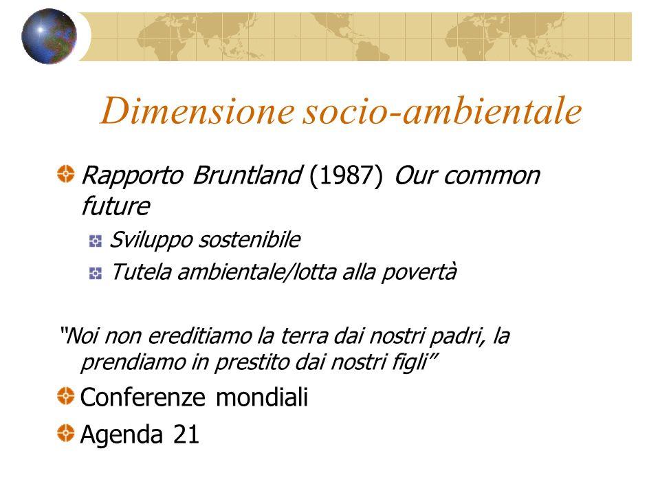 Dimensione socio-ambientale Rapporto Bruntland (1987) Our common future Sviluppo sostenibile Tutela ambientale/lotta alla povertà Noi non ereditiamo l