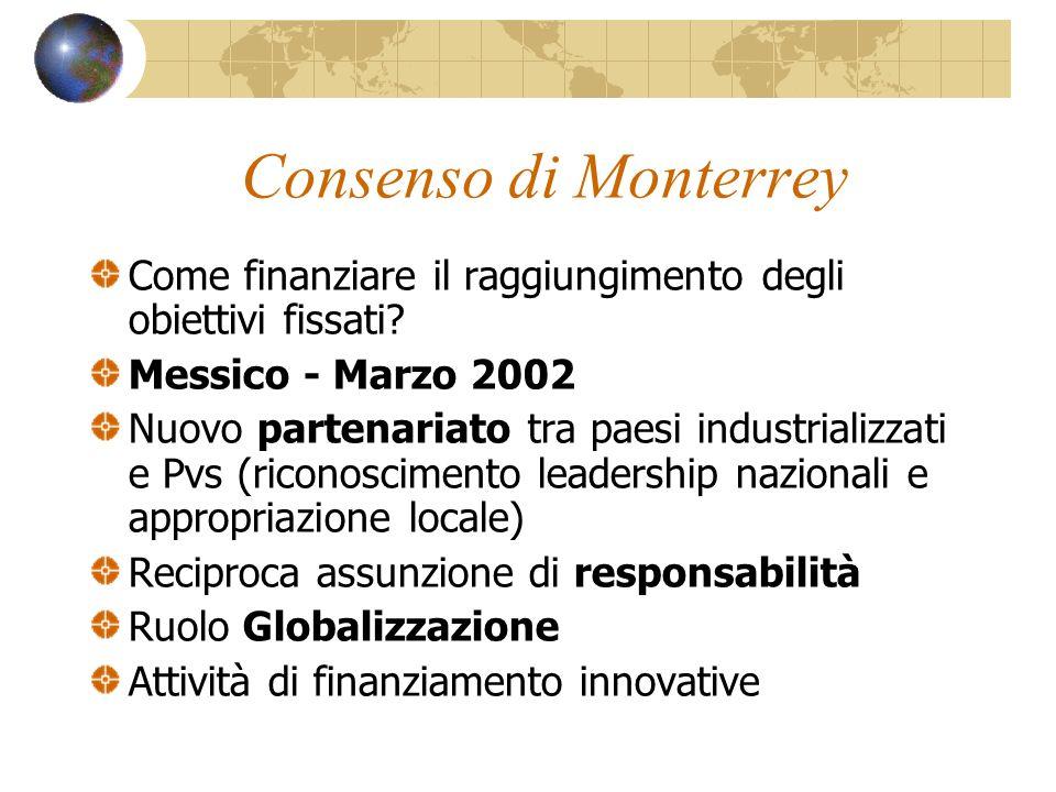 Consenso di Monterrey Come finanziare il raggiungimento degli obiettivi fissati? Messico - Marzo 2002 Nuovo partenariato tra paesi industrializzati e