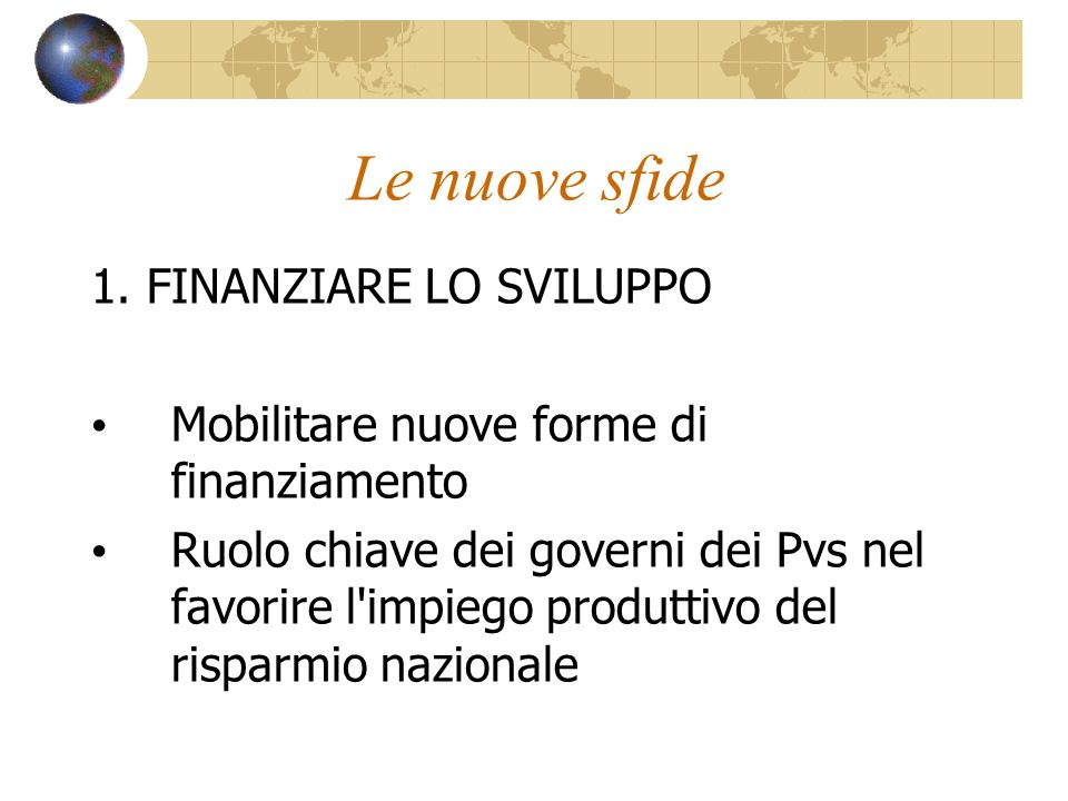 Le nuove sfide 1. FINANZIARE LO SVILUPPO Mobilitare nuove forme di finanziamento Ruolo chiave dei governi dei Pvs nel favorire l'impiego produttivo de
