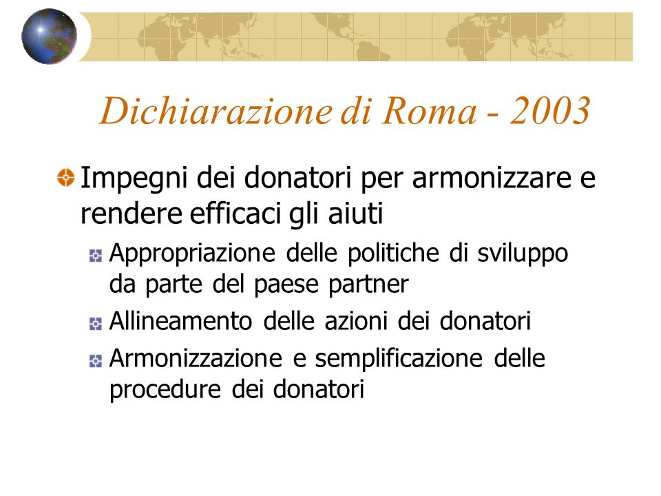 Dichiarazione di Roma - 2003 Impegni dei donatori per armonizzare e rendere efficaci gli aiuti Appropriazione delle politiche di sviluppo da parte del
