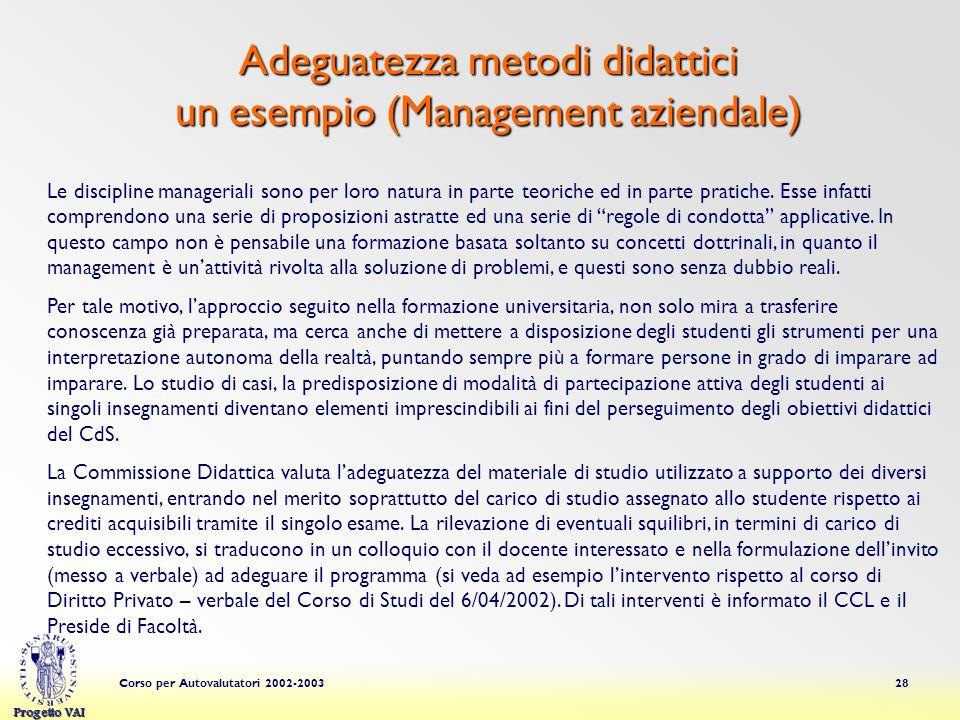 Progetto VAI Corso per Autovalutatori 2002-200328 Adeguatezza metodi didattici un esempio (Management aziendale) Le discipline manageriali sono per loro natura in parte teoriche ed in parte pratiche.