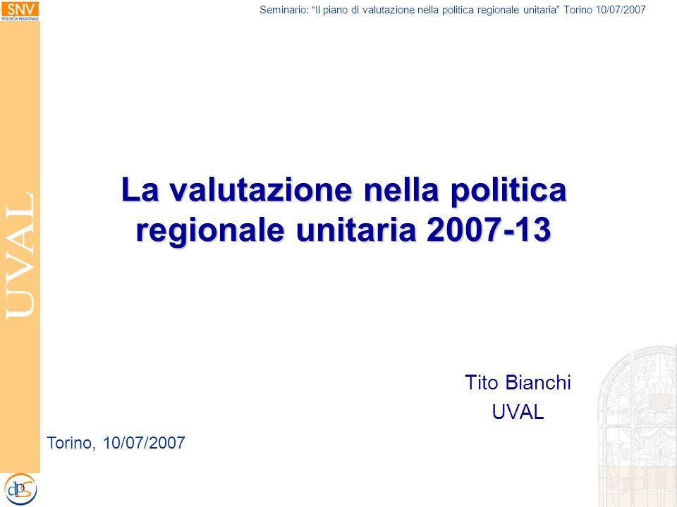 Seminario: Il piano di valutazione nella politica regionale unitaria Torino 10/07/2007 La valutazione nella politica regionale unitaria 2007-13 Tito Bianchi UVAL Torino, 10/07/2007