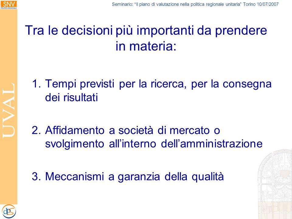 Seminario: Il piano di valutazione nella politica regionale unitaria Torino 10/07/2007 Tra le decisioni più importanti da prendere in materia: 1.Tempi previsti per la ricerca, per la consegna dei risultati 2.Affidamento a società di mercato o svolgimento allinterno dellamministrazione 3.Meccanismi a garanzia della qualità