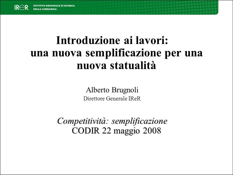 Introduzione ai lavori: una nuova semplificazione per una nuova statualità Alberto Brugnoli Direttore Generale IReR Competitività: semplificazione CODIR 22 maggio 2008