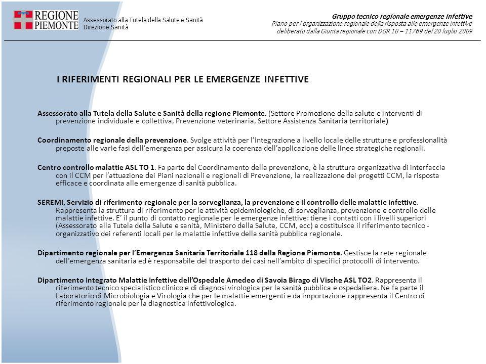 Gruppo tecnico regionale emergenze infettive Piano per lorganizzazione regionale della risposta alle emergenze infettive deliberato dalla Giunta regionale con DGR 10 – 11769 del 20 luglio 2009 Assessorato alla Tutela della Salute e Sanità Direzione Sanità LIVELLO REGIONALE: GRUPPO TECNICO REGIONALE EMERGENZE INFETTIVE COMPONENTI Direttore della Direzione Sanità dellAssessorato alla Tutela della Salute e Sanità Dirigente Settore Promozione della salute e interventi di prevenzione individuale e collettiva; Referente della Direzione Comunicazione istituzionale della Giunta regionale; Direttore SEREMI Servizio di riferimento regionale per la sorveglianza, la prevenzione e il controllo delle malattie infettive; Direttore della Prevenzione delle ASL componente del Coordinamento operativo della Prevenzione; Direttore S.C.