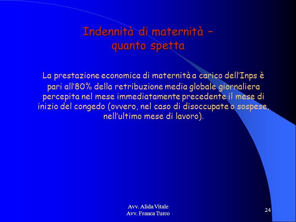 Avv. Alida Vitale Avv. Franca Turco 24 Indennità di maternità – quanto spetta La prestazione economica di maternità a carico dellInps è pari all80% de