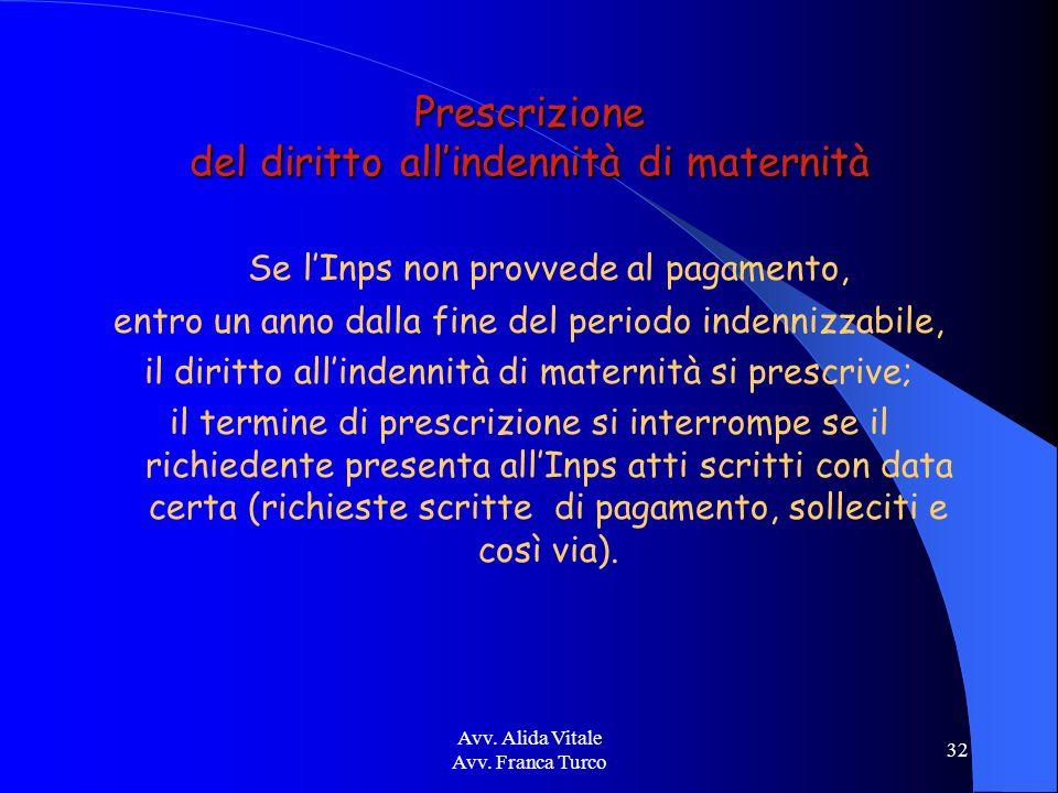 Avv. Alida Vitale Avv. Franca Turco 32 Prescrizione del diritto allindennità di maternità Se lInps non provvede al pagamento, entro un anno dalla fine