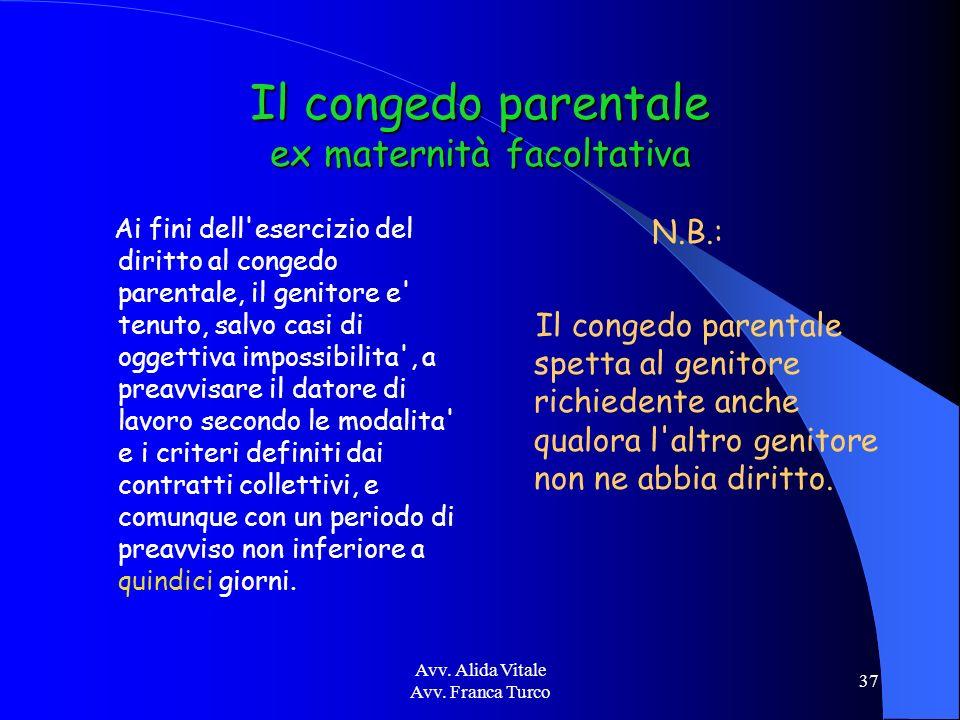 Avv. Alida Vitale Avv. Franca Turco 37 Il congedo parentale ex maternità facoltativa Ai fini dell'esercizio del diritto al congedo parentale, il genit